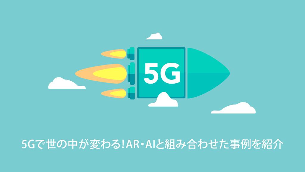 5Gで世の中が変わる!AR・AIと組み合わせた事例を紹介