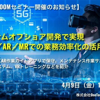 【セミナー開催のお知らせ】 『VR/AR/MRでの業務効率化の活用例』 4月9日(金)13時